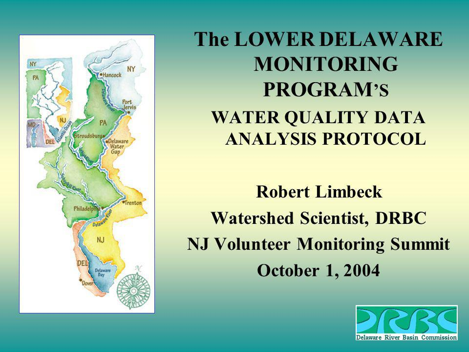 The LOWER DELAWARE MONITORING PROGRAM S WATER QUALITY DATA ANALYSIS PROTOCOL Robert Limbeck Watershed Scientist, DRBC NJ Volunteer Monitoring Summit October 1, 2004
