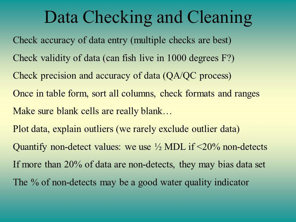 Data Checking and Cleaning Check accuracy of data entry (multiple checks are best) Check validity of data (can fish live in 1000 degrees F?) Check precision and accuracy of data (QA/QC process) Once in table form, sort all columns, check formats and ranges Make sure blank cells are really blank… Plot data, explain outliers (we rarely exclude outlier data) Quantify non-detect values: we use ½ MDL if <20% non-detects If more than 20% of data are non-detects, they may bias data set The % of non-detects may be a good water quality indicator