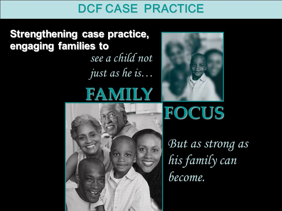 Strengthening case practice, engaging families to see a child not just as he is… But as strong as his family can become.