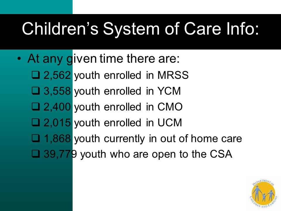 Childrens System of Care Info: At any given time there are: 2,562 youth enrolled in MRSS 3,558 youth enrolled in YCM 2,400 youth enrolled in CMO 2,015 youth enrolled in UCM 1,868 youth currently in out of home care 39,779 youth who are open to the CSA