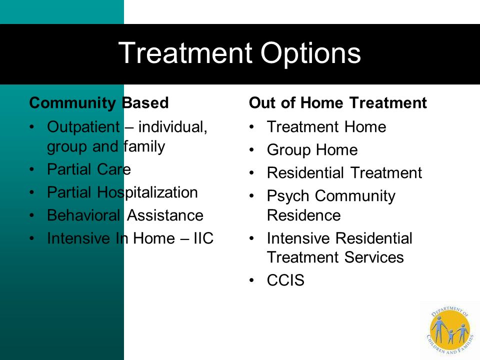 Treatment Options Community Based Outpatient – individual, group and family Partial Care Partial Hospitalization Behavioral Assistance Intensive In Home – IIC Out of Home Treatment Treatment Home Group Home Residential Treatment Psych Community Residence Intensive Residential Treatment Services CCIS
