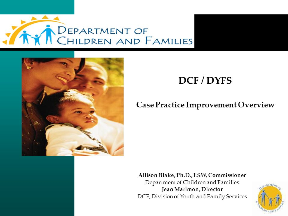 DCF / DYFS Case Practice Improvement Overview Allison Blake, Ph.D., LSW, Commissioner Department of Children and Families Jean Marimon, Director DCF, Division of Youth and Family Services