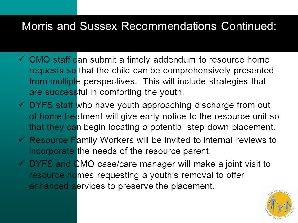 Morris and Sussex Recommendations Continued: CMO staff can submit a timely addendum to resource home requests so that the child can be comprehensively presented from multiple perspectives.