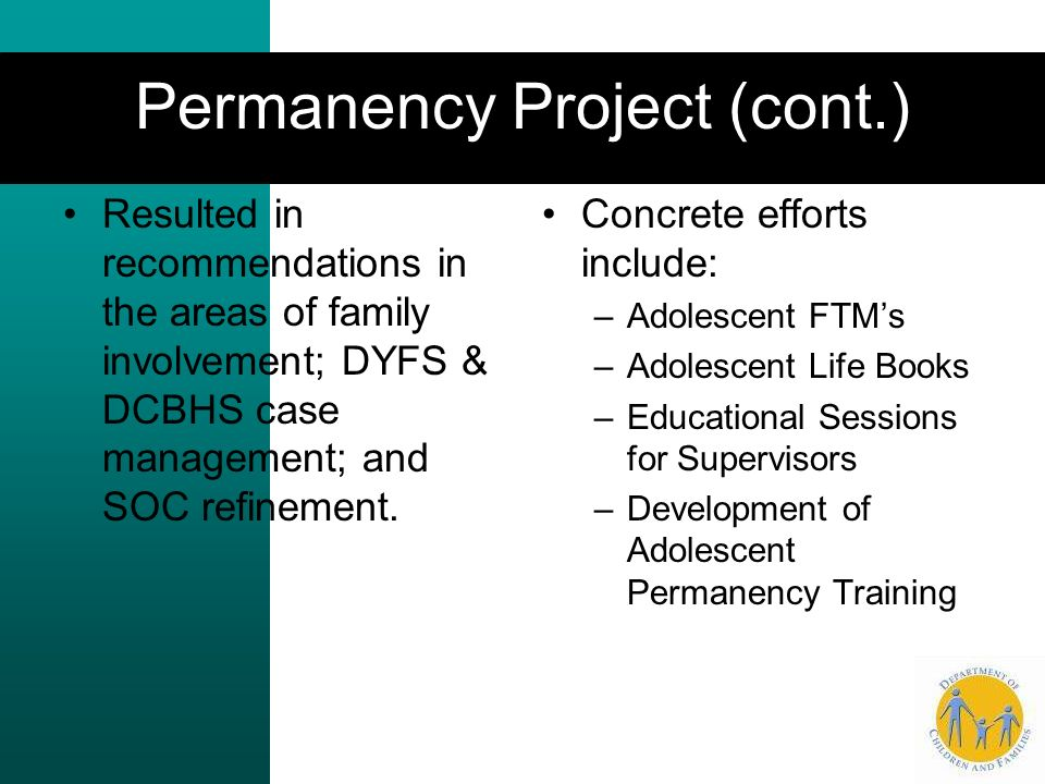 Permanency Project (cont.) Resulted in recommendations in the areas of family involvement; DYFS & DCBHS case management; and SOC refinement.