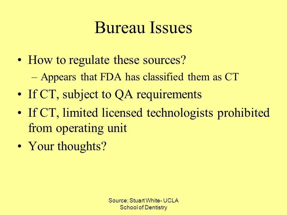 Source; Stuart White- UCLA School of Dentistry Bureau Issues How to regulate these sources? –Appears that FDA has classified them as CT If CT, subject