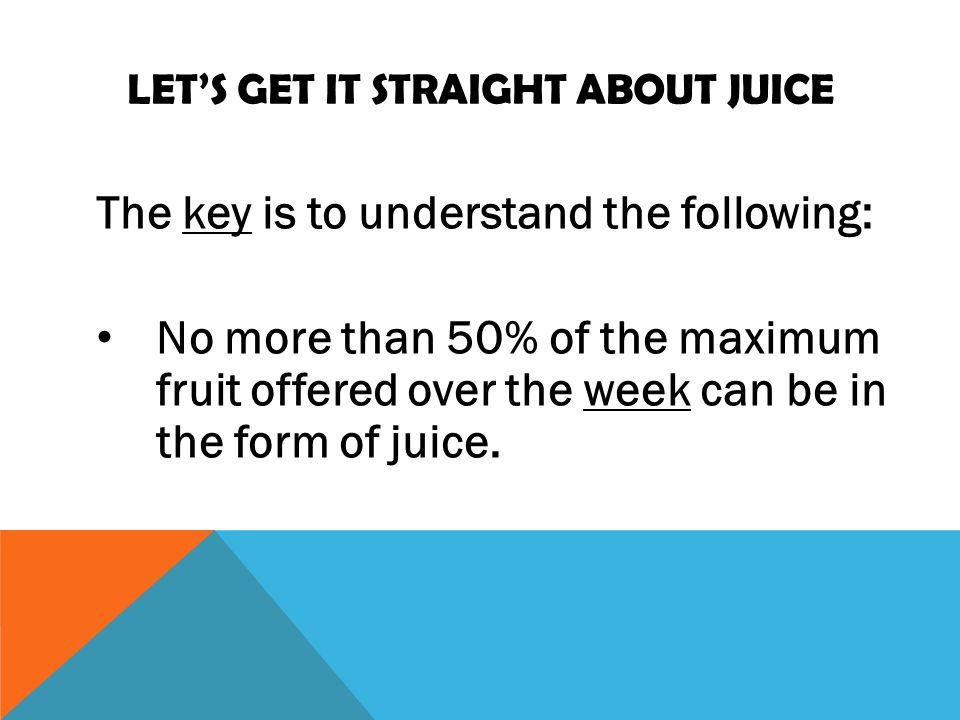 LETS GET IT STRAIGHT ABOUT JUICE The key is to understand the following: No more than 50% of the maximum fruit offered over the week can be in the form of juice.