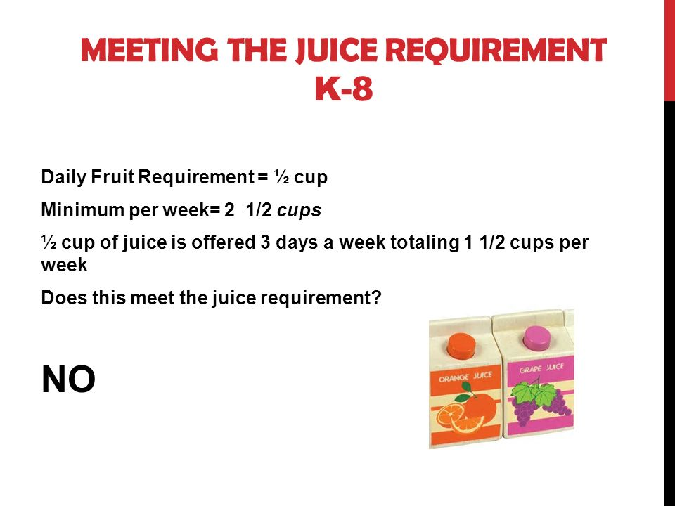 MEETING THE JUICE REQUIREMENT K-8 Daily Fruit Requirement = ½ cup Minimum per week= 2 1/2 cups ½ cup of juice is offered 3 days a week totaling 1 1/2 cups per week Does this meet the juice requirement.