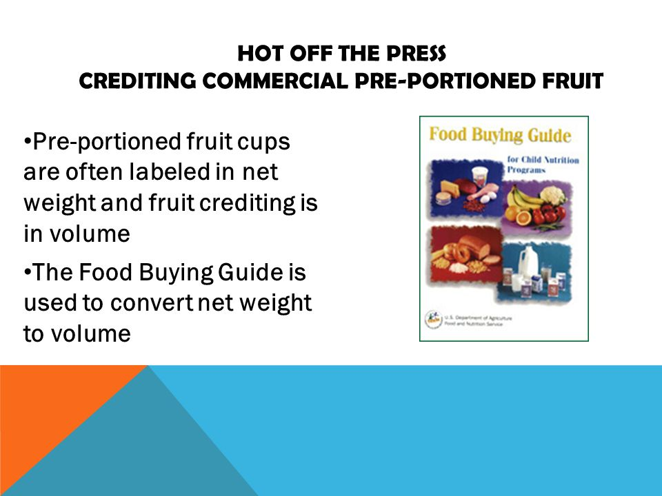 Pre-portioned fruit cups are often labeled in net weight and fruit crediting is in volume The Food Buying Guide is used to convert net weight to volume HOT OFF THE PRESS CREDITING COMMERCIAL PRE-PORTIONED FRUIT