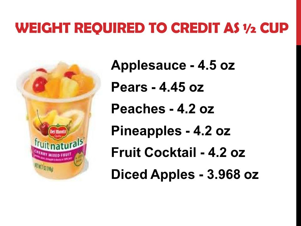 Applesauce - 4.5 oz Pears - 4.45 oz Peaches - 4.2 oz Pineapples - 4.2 oz Fruit Cocktail - 4.2 oz Diced Apples - 3.968 oz WEIGHT REQUIRED TO CREDIT AS ½ CUP