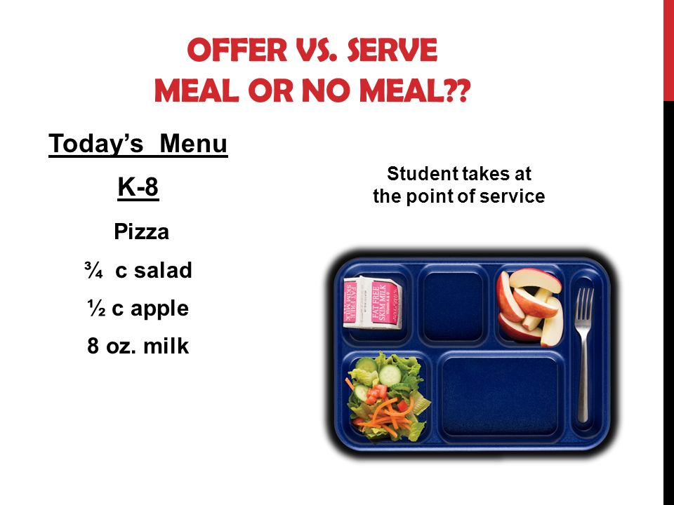 OFFER VS. SERVE MEAL OR NO MEAL?? Todays Menu K-8 Pizza ¾ c salad ½ c apple 8 oz. milk Student takes at the point of service