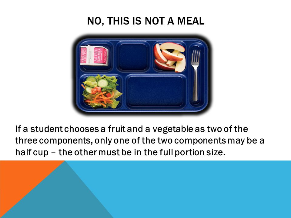 NO, THIS IS NOT A MEAL If a student chooses a fruit and a vegetable as two of the three components, only one of the two components may be a half cup –