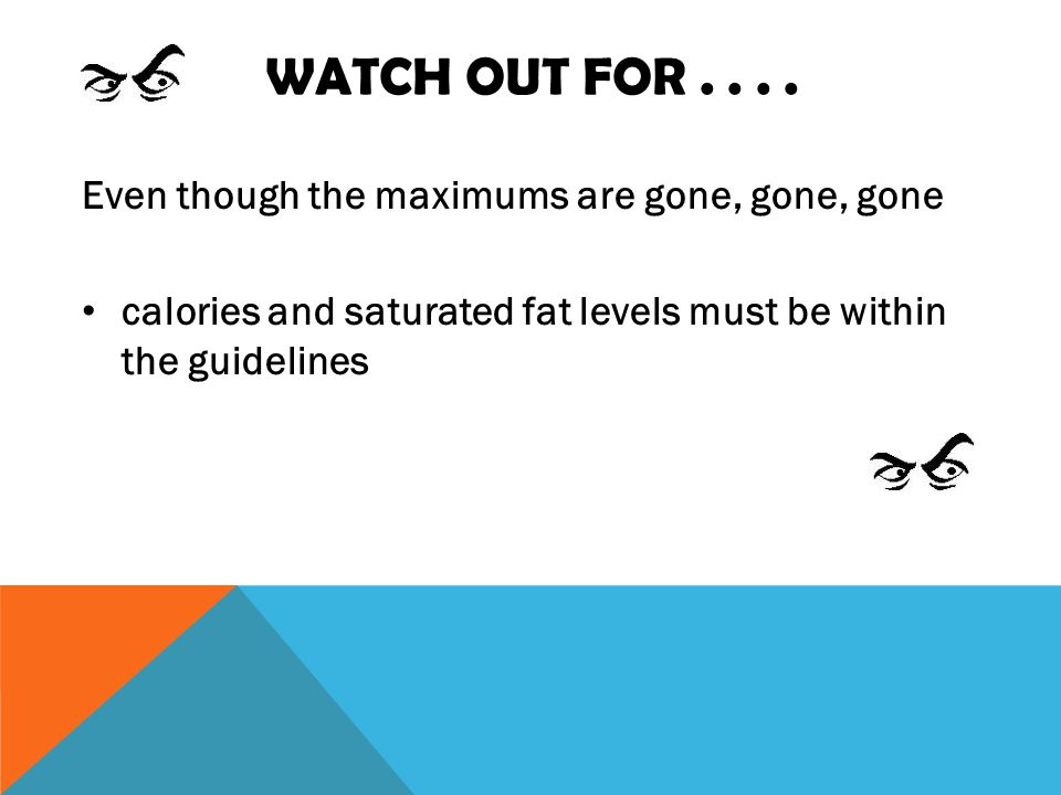 WATCH OUT FOR.... Even though the maximums are gone, gone, gone calories and saturated fat levels must be within the guidelines