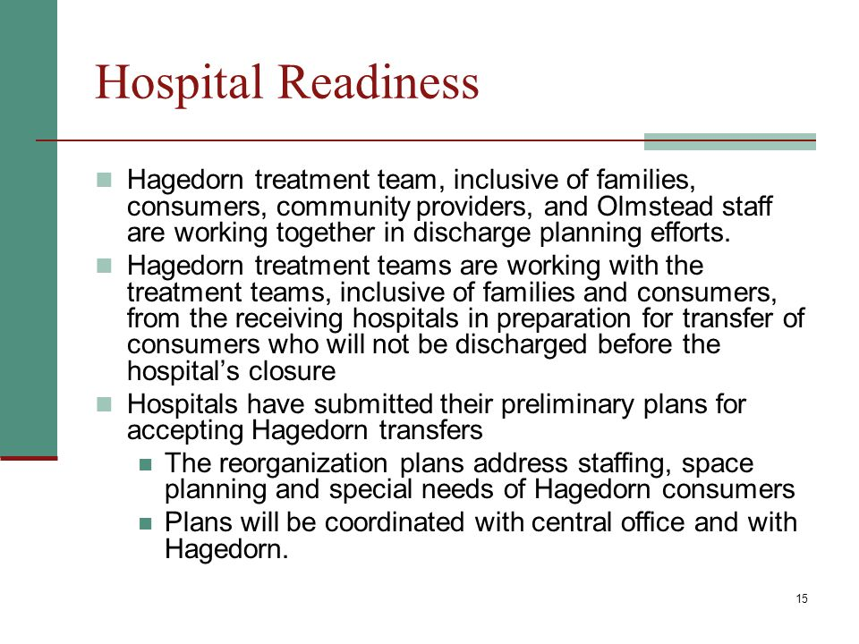 15 Hospital Readiness Hagedorn treatment team, inclusive of families, consumers, community providers, and Olmstead staff are working together in discharge planning efforts.