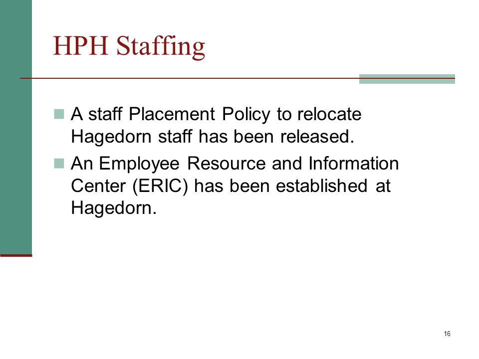 16 HPH Staffing A staff Placement Policy to relocate Hagedorn staff has been released.