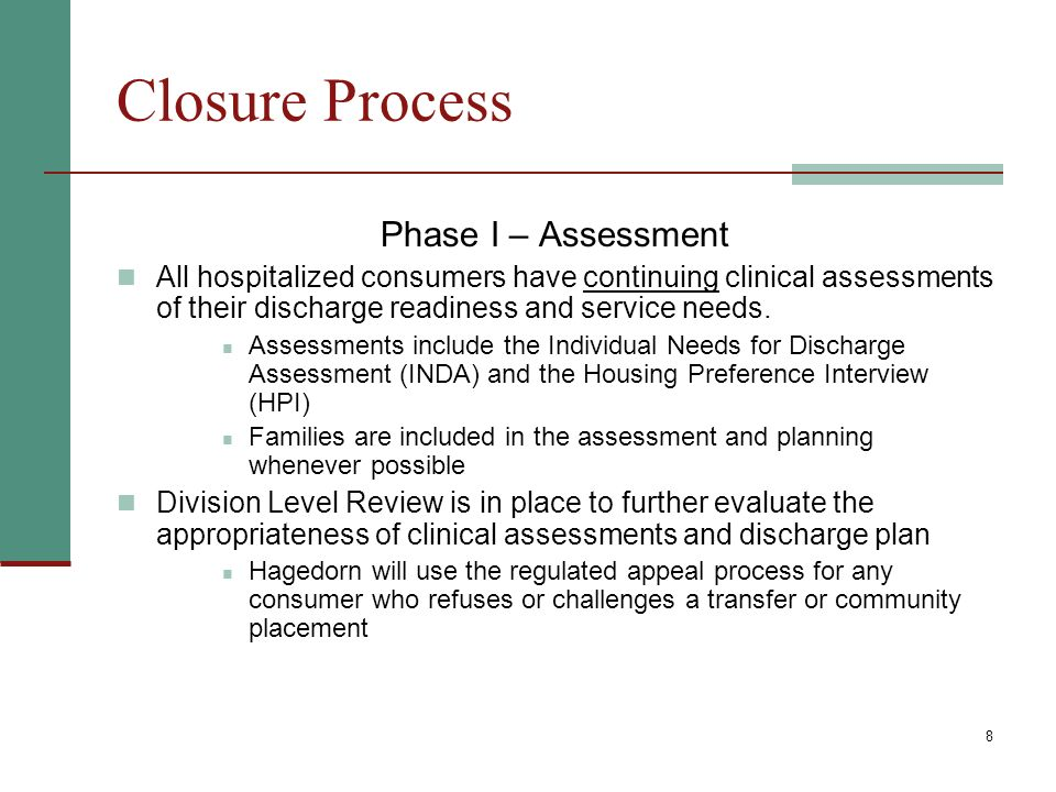 8 Closure Process Phase I – Assessment All hospitalized consumers have continuing clinical assessments of their discharge readiness and service needs.