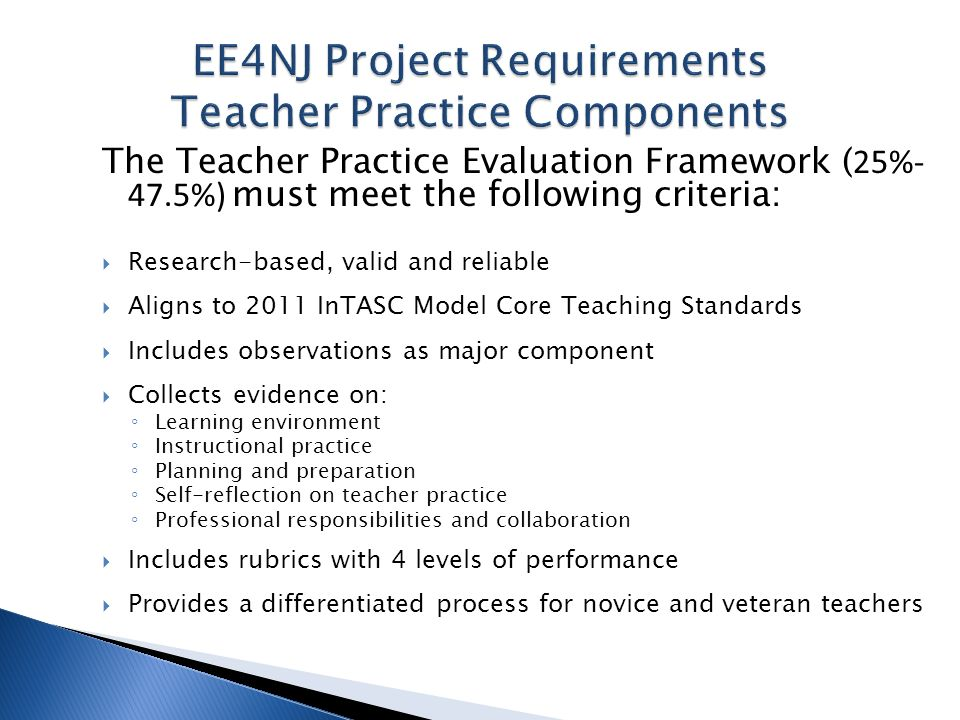 The Teacher Practice Evaluation Framework ( 25%- 47.5%) must meet the following criteria: Research-based, valid and reliable Aligns to 2011 InTASC Model Core Teaching Standards Includes observations as major component Collects evidence on: Learning environment Instructional practice Planning and preparation Self-reflection on teacher practice Professional responsibilities and collaboration Includes rubrics with 4 levels of performance Provides a differentiated process for novice and veteran teachers
