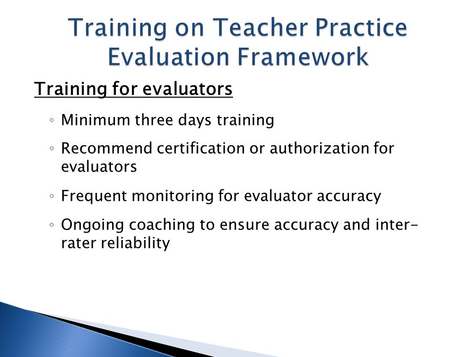 Training for evaluators Minimum three days training Recommend certification or authorization for evaluators Frequent monitoring for evaluator accuracy Ongoing coaching to ensure accuracy and inter- rater reliability