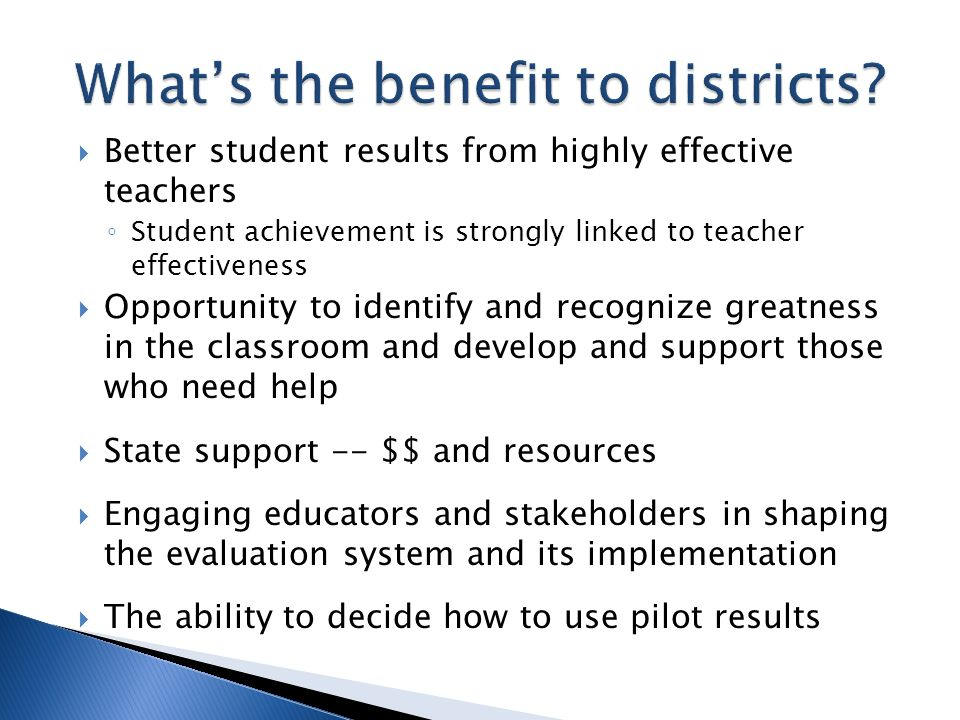 Better student results from highly effective teachers Student achievement is strongly linked to teacher effectiveness Opportunity to identify and recognize greatness in the classroom and develop and support those who need help State support -- $$ and resources Engaging educators and stakeholders in shaping the evaluation system and its implementation The ability to decide how to use pilot results