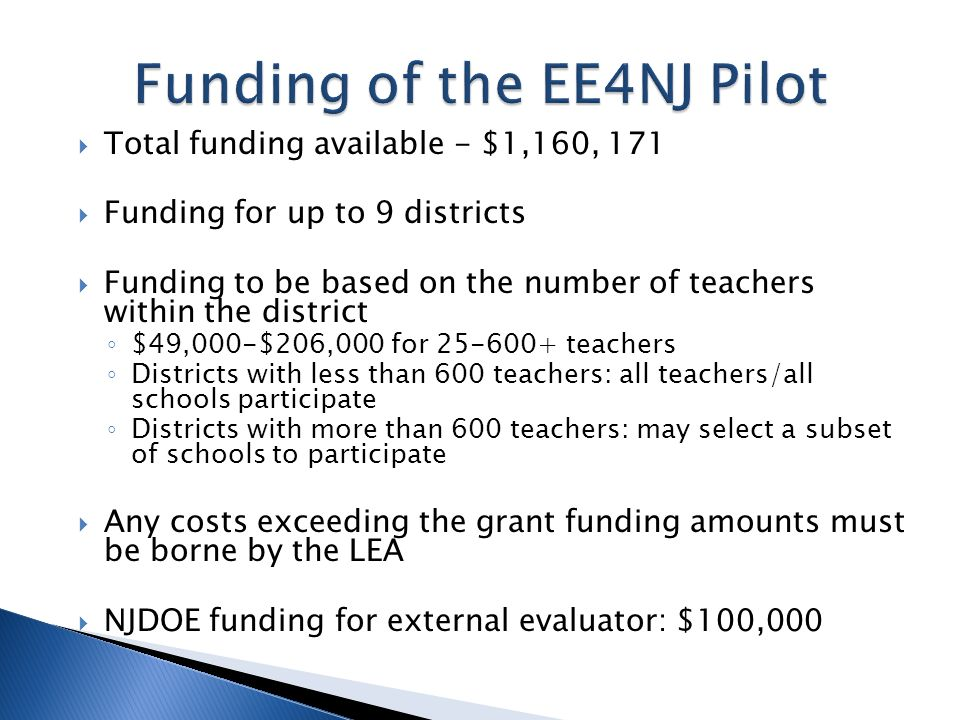 Total funding available - $1,160, 171 Funding for up to 9 districts Funding to be based on the number of teachers within the district $49,000-$206,000 for 25-600+ teachers Districts with less than 600 teachers: all teachers/all schools participate Districts with more than 600 teachers: may select a subset of schools to participate Any costs exceeding the grant funding amounts must be borne by the LEA NJDOE funding for external evaluator: $100,000