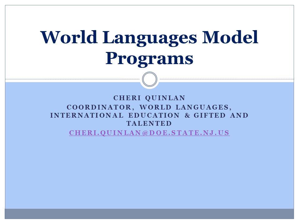 CHERI QUINLAN COORDINATOR, WORLD LANGUAGES, INTERNATIONAL EDUCATION & GIFTED AND TALENTED CHERI.QUINLAN@DOE.STATE.NJ.US World Languages Model Programs