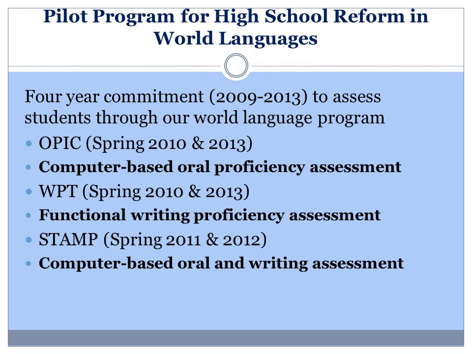 Pilot Program for High School Reform in World Languages Four year commitment (2009-2013) to assess students through our world language program OPIC (S