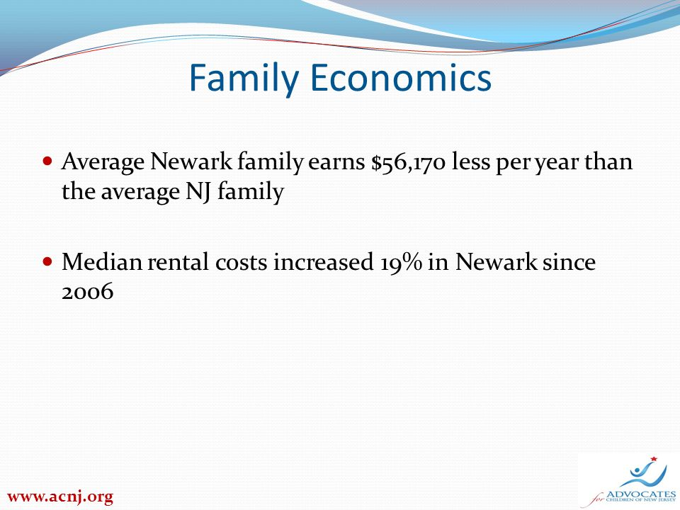 Family Economics Average Newark family earns $56,170 less per year than the average NJ family Median rental costs increased 19% in Newark since 2006 www.acnj.org