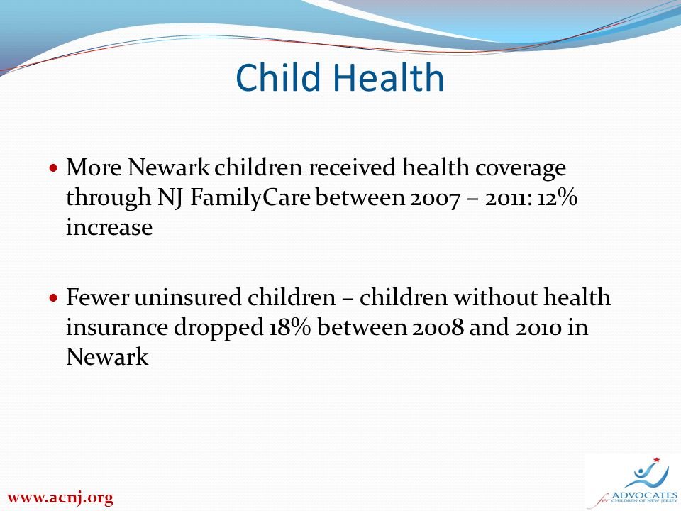 Child Health More Newark children received health coverage through NJ FamilyCare between 2007 – 2011: 12% increase Fewer uninsured children – children without health insurance dropped 18% between 2008 and 2010 in Newark www.acnj.org