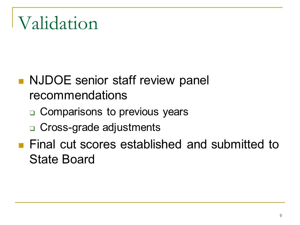 9 Validation NJDOE senior staff review panel recommendations Comparisons to previous years Cross-grade adjustments Final cut scores established and submitted to State Board