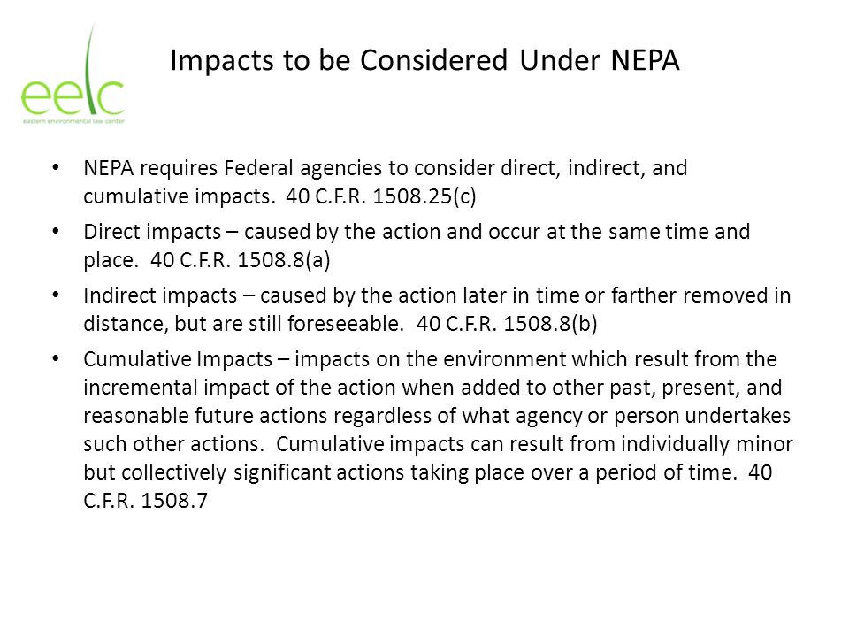 Impacts to be Considered Under NEPA NEPA requires Federal agencies to consider direct, indirect, and cumulative impacts. 40 C.F.R. 1508.25(c) Direct i