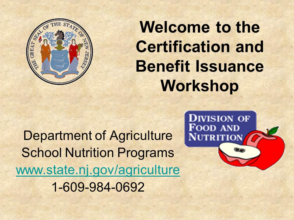 Welcome to the Certification and Benefit Issuance Workshop Department of Agriculture School Nutrition Programs www.state.nj.gov/agriculture 1-609-984-