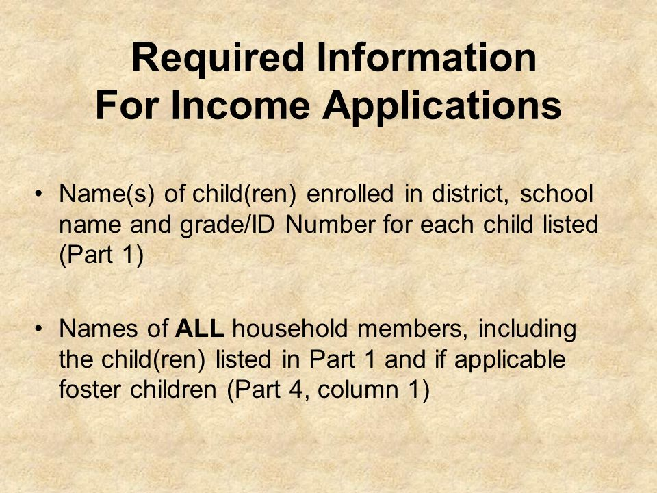Required Information For Income Applications Name(s) of child(ren) enrolled in district, school name and grade/ID Number for each child listed (Part 1