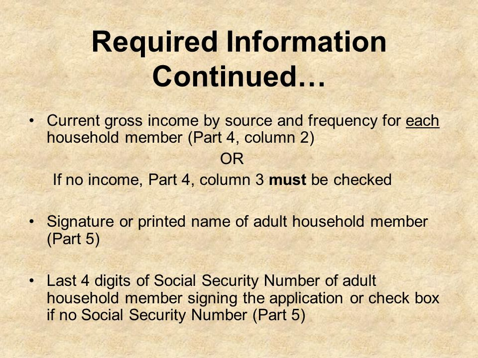 Required Information Continued… Current gross income by source and frequency for each household member (Part 4, column 2) OR If no income, Part 4, col