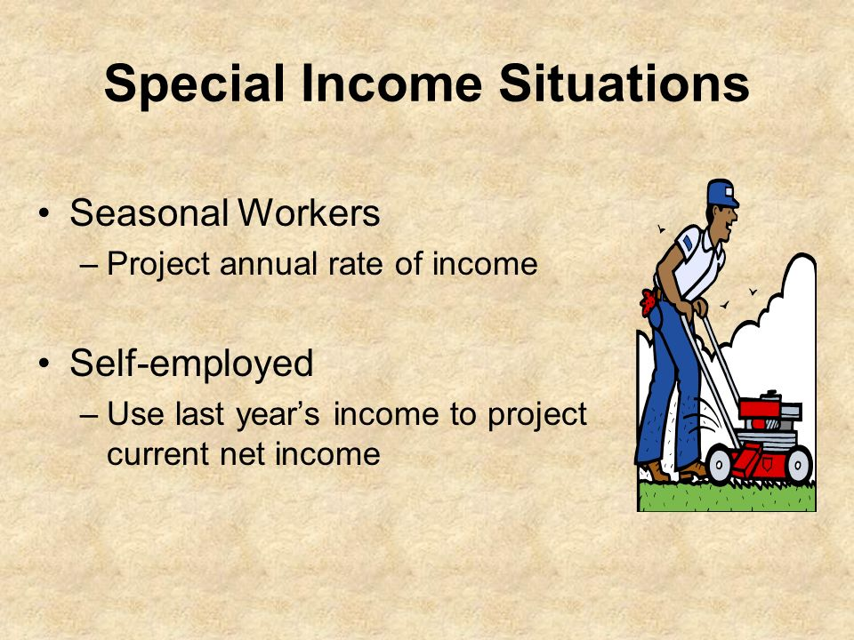 Special Income Situations Seasonal Workers –Project annual rate of income Self-employed –Use last years income to project current net income