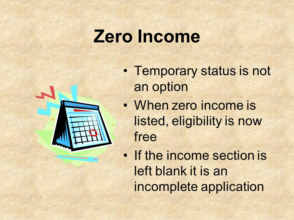 Zero Income Temporary status is not an option When zero income is listed, eligibility is now free If the income section is left blank it is an incompl