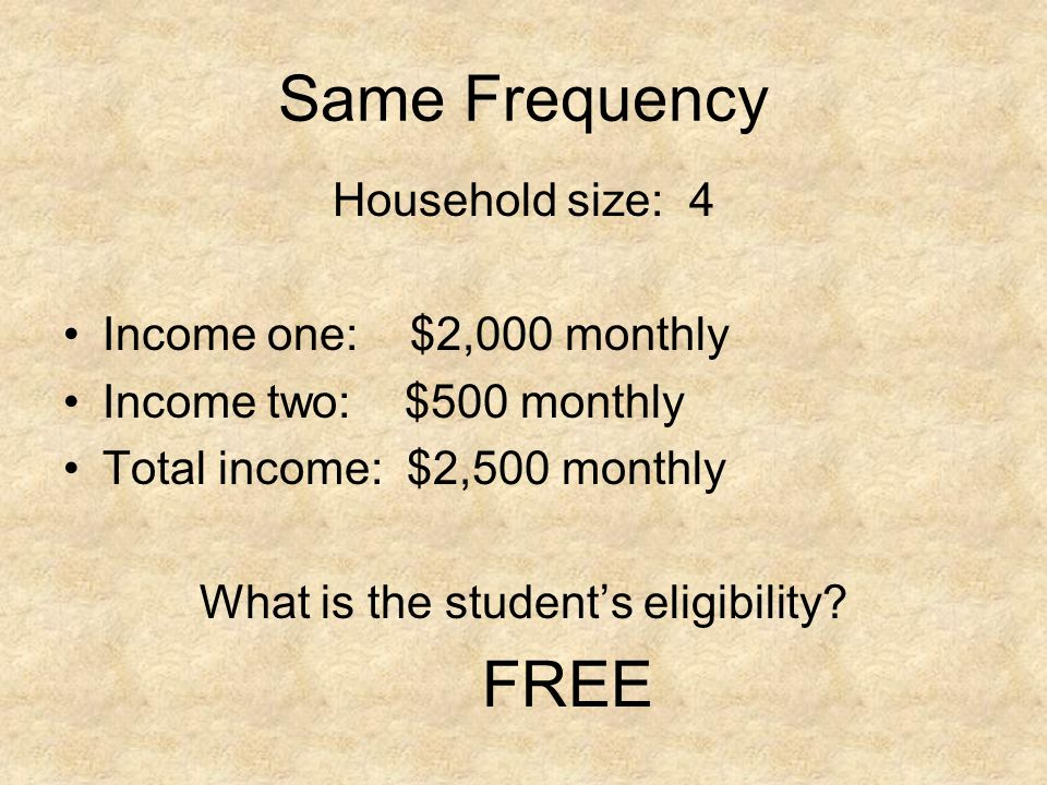Same Frequency Household size: 4 Income one: $2,000 monthly Income two: $500 monthly Total income: $2,500 monthly What is the students eligibility? FR