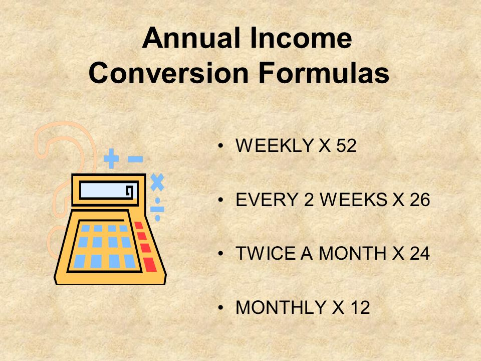 Annual Income Conversion Formulas WEEKLY X 52 EVERY 2 WEEKS X 26 TWICE A MONTH X 24 MONTHLY X 12