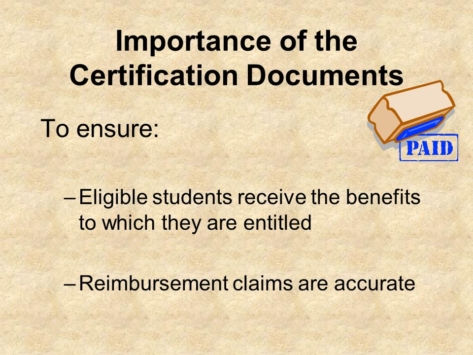 Importance of the Certification Documents To ensure: –Eligible students receive the benefits to which they are entitled –Reimbursement claims are accu