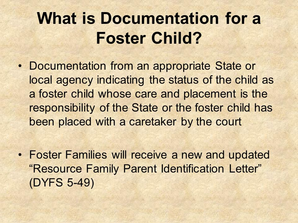 What is Documentation for a Foster Child? Documentation from an appropriate State or local agency indicating the status of the child as a foster child
