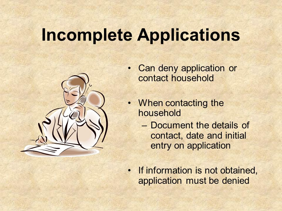 Incomplete Applications Can deny application or contact household When contacting the household –Document the details of contact, date and initial ent