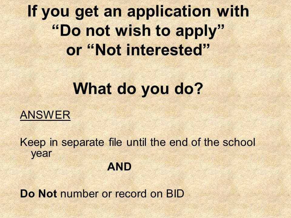 If you get an application with Do not wish to apply or Not interested What do you do? ANSWER Keep in separate file until the end of the school year AN