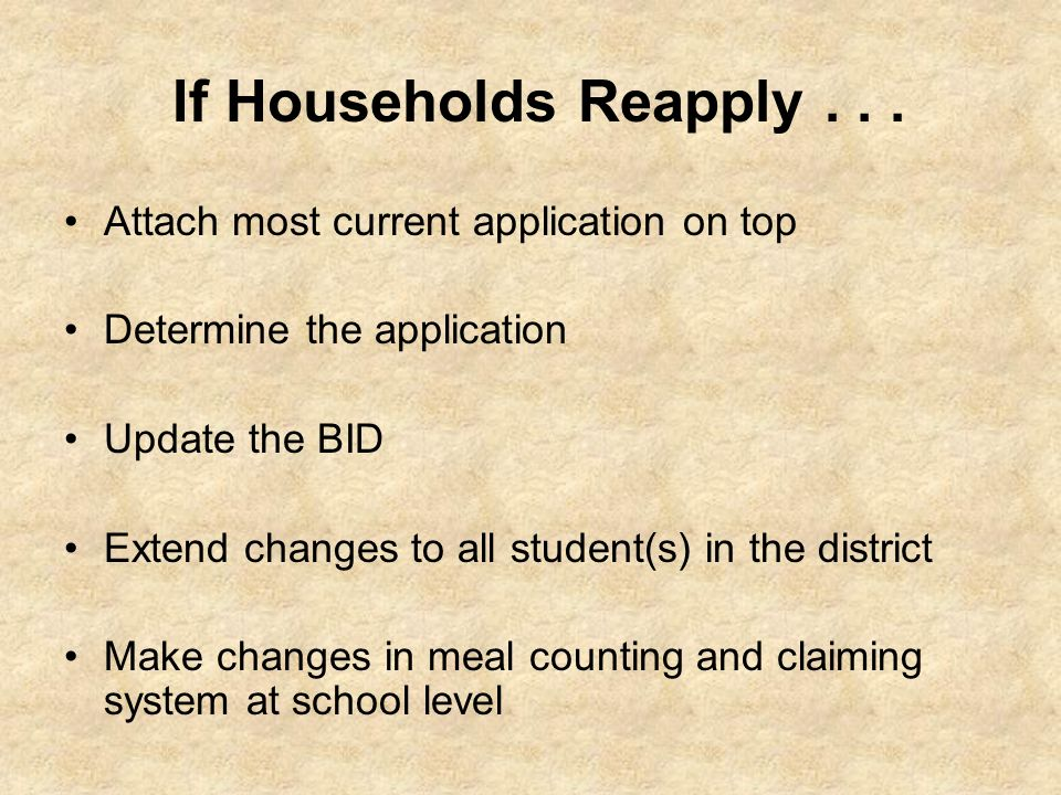 If Households Reapply... Attach most current application on top Determine the application Update the BID Extend changes to all student(s) in the distr