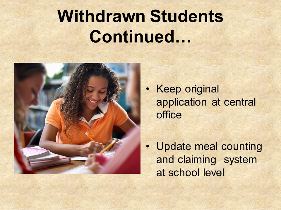 Withdrawn Students Continued… Keep original application at central office Update meal counting and claiming system at school level