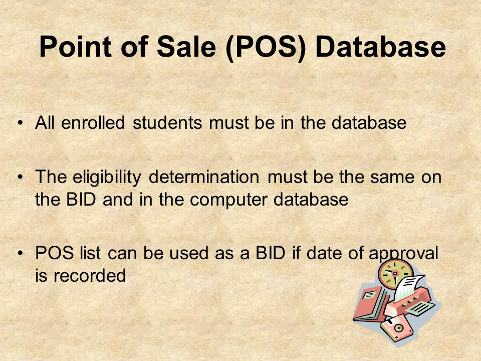 Point of Sale (POS) Database All enrolled students must be in the database The eligibility determination must be the same on the BID and in the comput