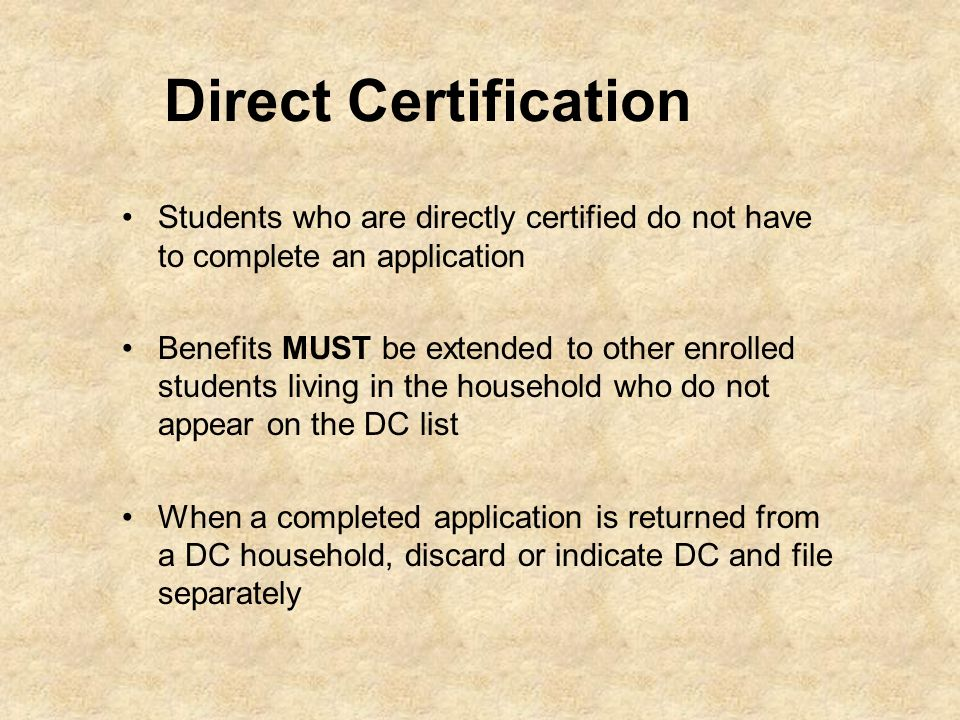 Direct Certification Students who are directly certified do not have to complete an application Benefits MUST be extended to other enrolled students l