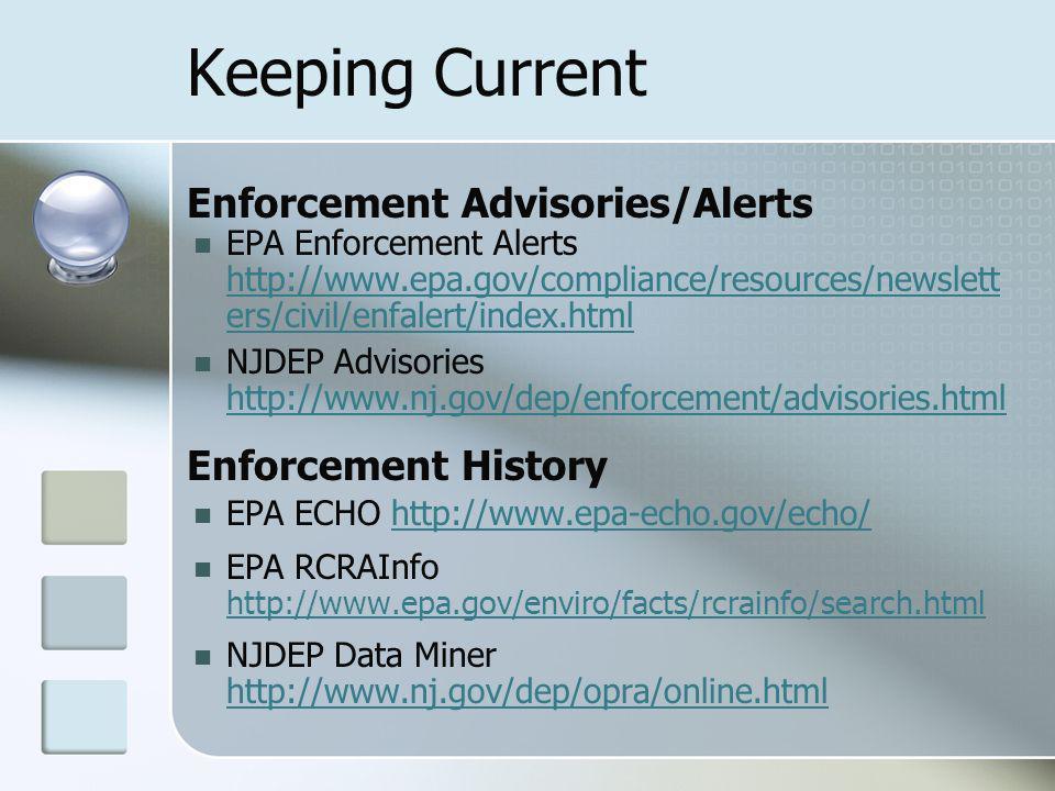 Keeping Current Enforcement Advisories/Alerts EPA Enforcement Alerts http://www.epa.gov/compliance/resources/newslett ers/civil/enfalert/index.html http://www.epa.gov/compliance/resources/newslett ers/civil/enfalert/index.html NJDEP Advisories http://www.nj.gov/dep/enforcement/advisories.html http://www.nj.gov/dep/enforcement/advisories.html Enforcement History EPA ECHO http://www.epa-echo.gov/echo/http://www.epa-echo.gov/echo/ EPA RCRAInfo http://www.epa.gov/enviro/facts/rcrainfo/search.html http://www.epa.gov/enviro/facts/rcrainfo/search.html NJDEP Data Miner http://www.nj.gov/dep/opra/online.html http://www.nj.gov/dep/opra/online.html