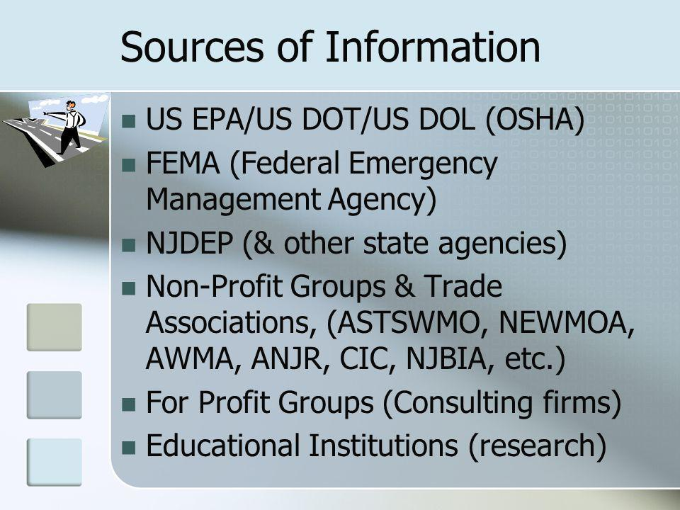 Sources of Information US EPA/US DOT/US DOL (OSHA) FEMA (Federal Emergency Management Agency) NJDEP (& other state agencies) Non-Profit Groups & Trade Associations, (ASTSWMO, NEWMOA, AWMA, ANJR, CIC, NJBIA, etc.) For Profit Groups (Consulting firms) Educational Institutions (research)