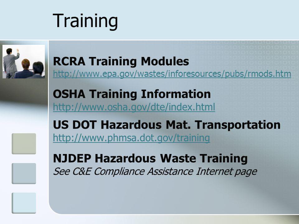 Training RCRA Training Modules http://www.epa.gov/wastes/inforesources/pubs/rmods.htm http://www.epa.gov/wastes/inforesources/pubs/rmods.htm OSHA Training Information http://www.osha.gov/dte/index.html US DOT Hazardous Mat.