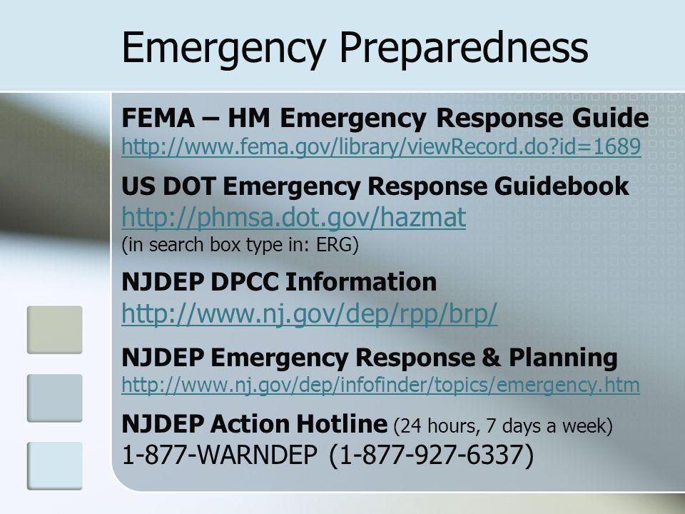 Emergency Preparedness FEMA – HM Emergency Response Guide http://www.fema.gov/library/viewRecord.do id=1689 http://www.fema.gov/library/viewRecord.do id=1689 US DOT Emergency Response Guidebook http://phmsa.dot.gov/hazmat (in search box type in: ERG) NJDEP DPCC Information http://www.nj.gov/dep/rpp/brp/ NJDEP Emergency Response & Planning http://www.nj.gov/dep/infofinder/topics/emergency.htm http://www.nj.gov/dep/infofinder/topics/emergency.htm NJDEP Action Hotline (24 hours, 7 days a week) 1-877-WARNDEP (1-877-927-6337)