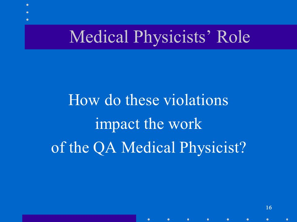 16 Medical Physicists Role How do these violations impact the work of the QA Medical Physicist?