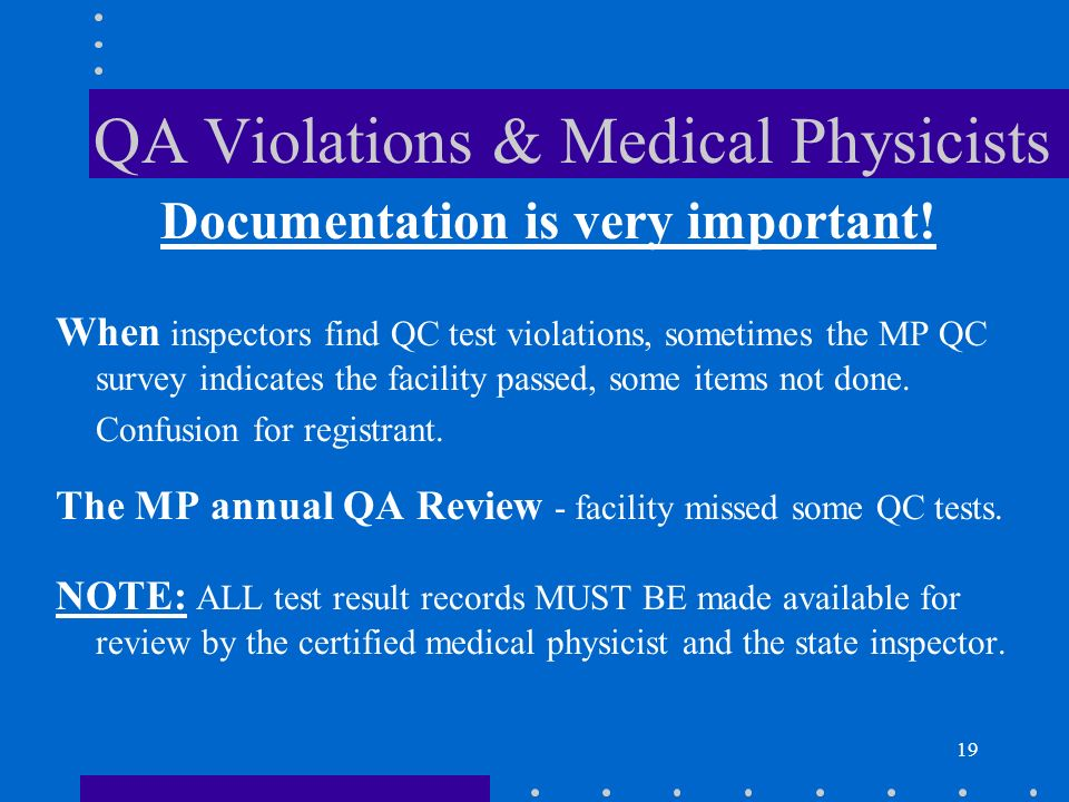 19 QA Violations & Medical Physicists Documentation is very important! When inspectors find QC test violations, sometimes the MP QC survey indicates t